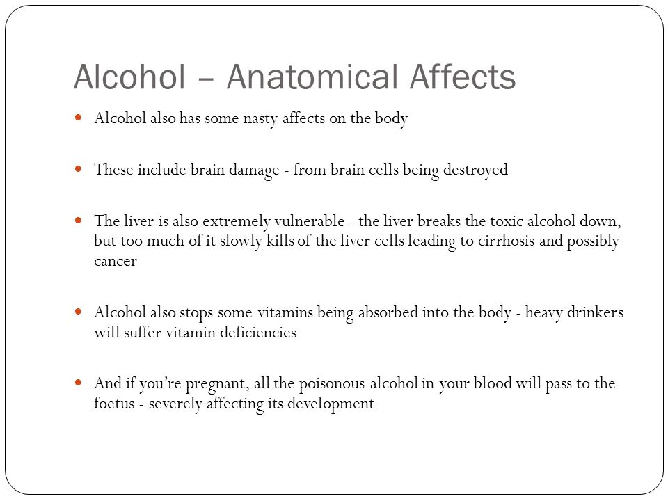 Alcohol – Anatomical Affects Alcohol also has some nasty affects on the body These include brain damage - from brain cells being destroyed The liver is also extremely vulnerable - the liver breaks the toxic alcohol down, but too much of it slowly kills of the liver cells leading to cirrhosis and possibly cancer Alcohol also stops some vitamins being absorbed into the body - heavy drinkers will suffer vitamin deficiencies And if you're pregnant, all the poisonous alcohol in your blood will pass to the foetus - severely affecting its development