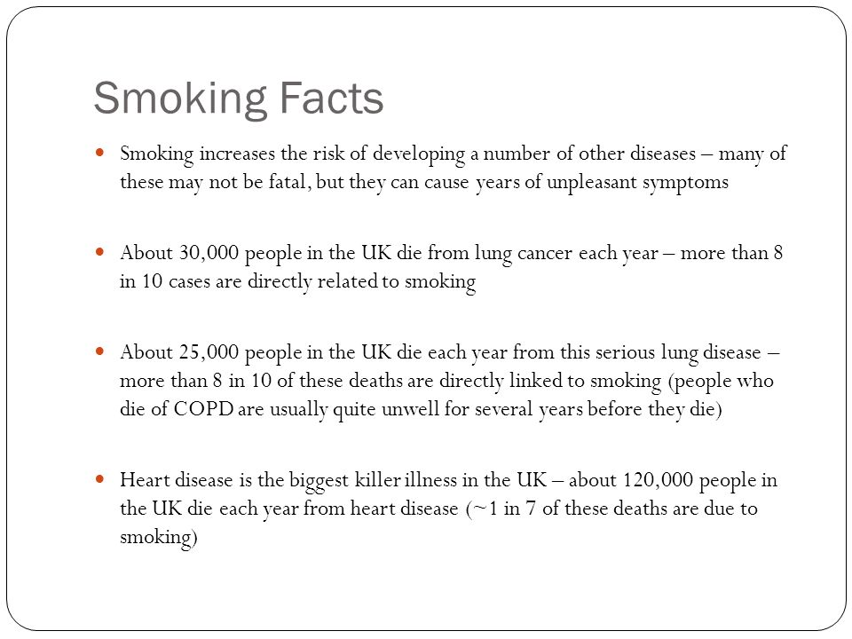 Smoking Facts Smoking increases the risk of developing a number of other diseases – many of these may not be fatal, but they can cause years of unpleasant symptoms About 30,000 people in the UK die from lung cancer each year – more than 8 in 10 cases are directly related to smoking About 25,000 people in the UK die each year from this serious lung disease – more than 8 in 10 of these deaths are directly linked to smoking (people who die of COPD are usually quite unwell for several years before they die) Heart disease is the biggest killer illness in the UK – about 120,000 people in the UK die each year from heart disease (~1 in 7 of these deaths are due to smoking)
