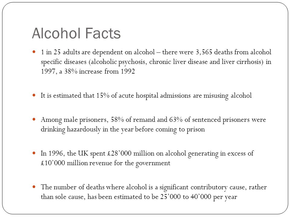 Alcohol Facts 1 in 25 adults are dependent on alcohol – there were 3,565 deaths from alcohol specific diseases (alcoholic psychosis, chronic liver disease and liver cirrhosis) in 1997, a 38% increase from 1992 It is estimated that 15% of acute hospital admissions are misusing alcohol Among male prisoners, 58% of remand and 63% of sentenced prisoners were drinking hazardously in the year before coming to prison In 1996, the UK spent £28'000 million on alcohol generating in excess of £10'000 million revenue for the government The number of deaths where alcohol is a significant contributory cause, rather than sole cause, has been estimated to be 25'000 to 40'000 per year
