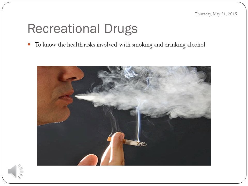 To know the health risks involved with smoking and drinking alcohol Thursday, May 21, 2015