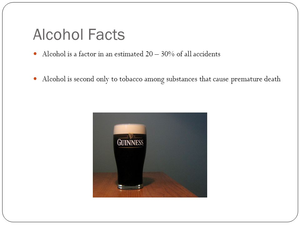 Alcohol Facts Alcohol is a factor in an estimated 20 – 30% of all accidents Alcohol is second only to tobacco among substances that cause premature death