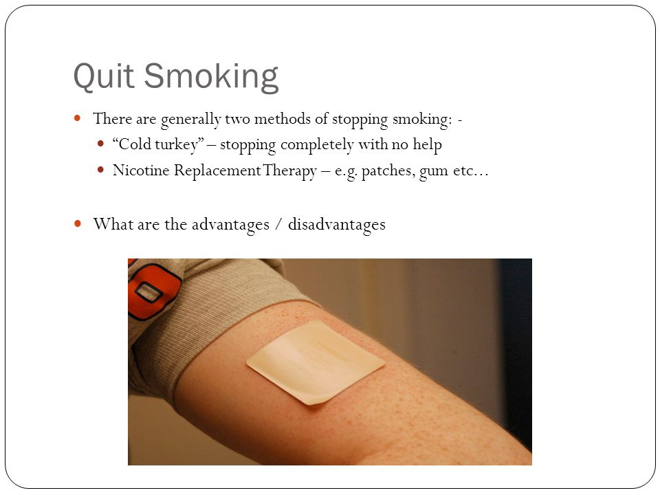 Quit Smoking There are generally two methods of stopping smoking: - Cold turkey – stopping completely with no help Nicotine Replacement Therapy – e.g.