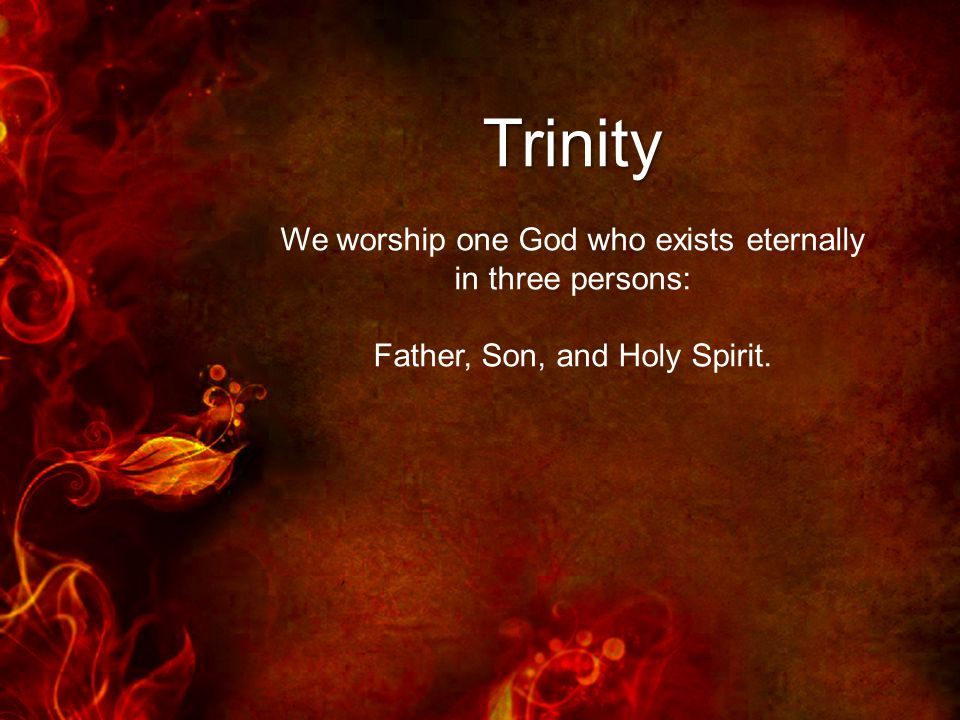 Trinity We worship one God who exists eternally in three persons: Father, Son, and Holy Spirit.