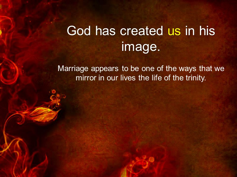 Marriage appears to be one of the ways that we mirror in our lives the life of the trinity.