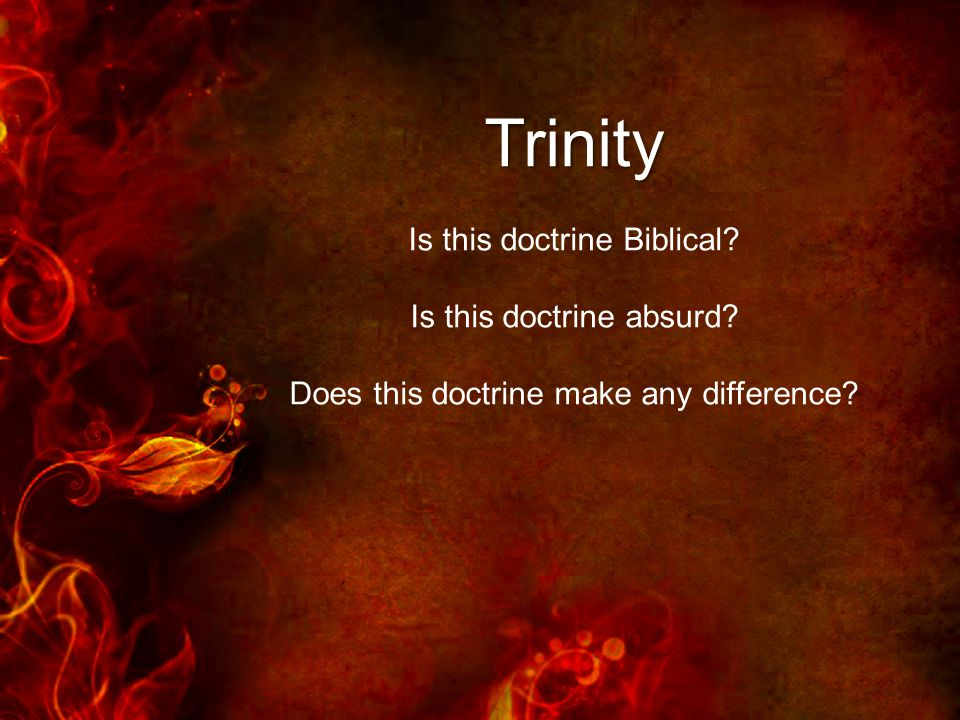 Trinity Is this doctrine Biblical Is this doctrine absurd Does this doctrine make any difference