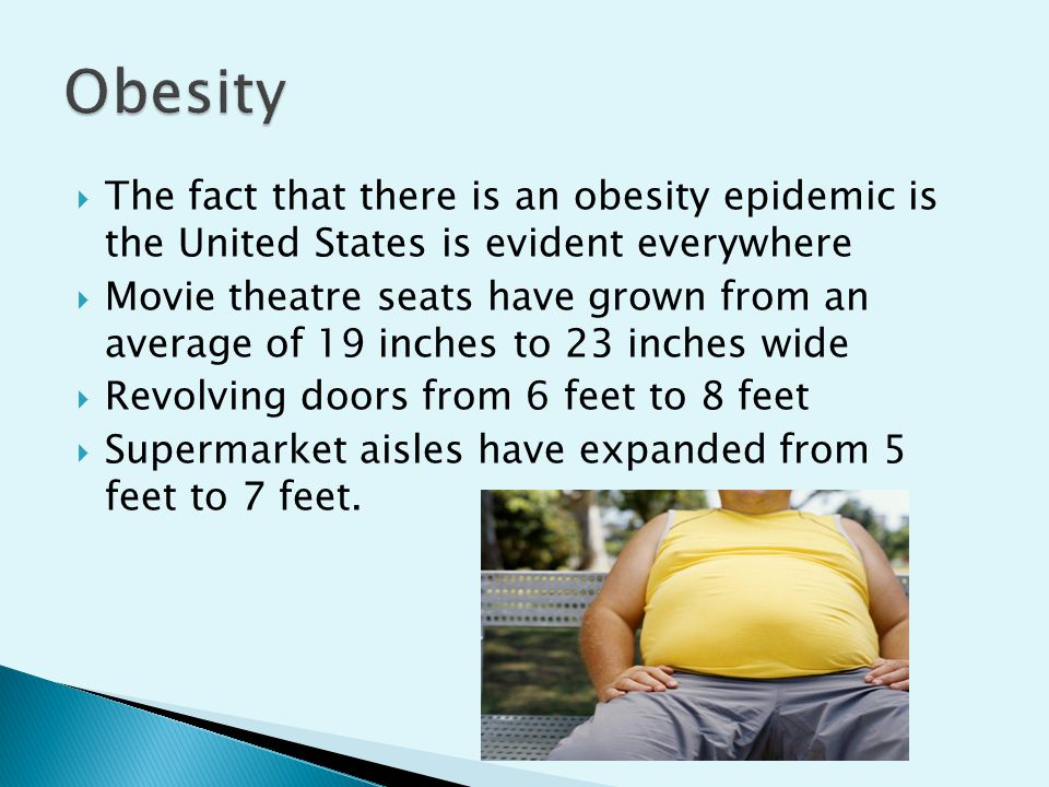  The fact that there is an obesity epidemic is the United States is evident everywhere  Movie theatre seats have grown from an average of 19 inches to 23 inches wide  Revolving doors from 6 feet to 8 feet  Supermarket aisles have expanded from 5 feet to 7 feet.