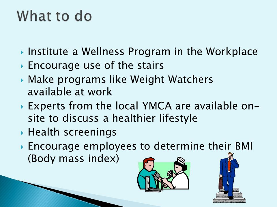  Institute a Wellness Program in the Workplace  Encourage use of the stairs  Make programs like Weight Watchers available at work  Experts from the local YMCA are available on- site to discuss a healthier lifestyle  Health screenings  Encourage employees to determine their BMI (Body mass index)