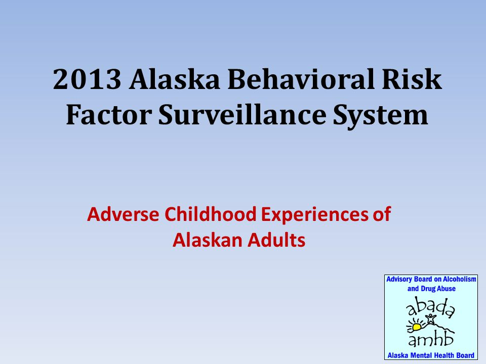 2013 Alaska Behavioral Risk Factor Surveillance System Adverse Childhood Experiences of Alaskan Adults
