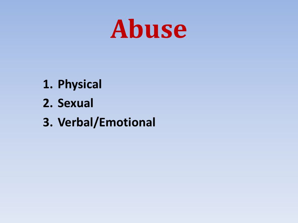 Abuse 1.Physical 2.Sexual 3.Verbal/Emotional