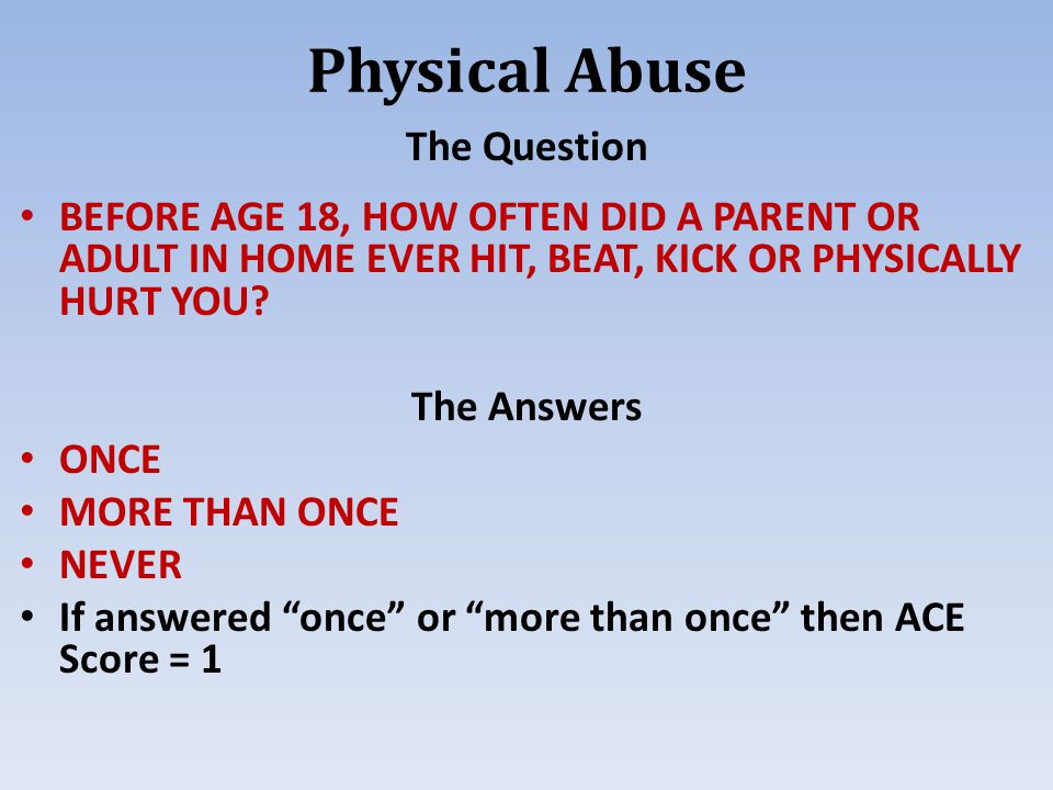Physical Abuse The Question BEFORE AGE 18, HOW OFTEN DID A PARENT OR ADULT IN HOME EVER HIT, BEAT, KICK OR PHYSICALLY HURT YOU.