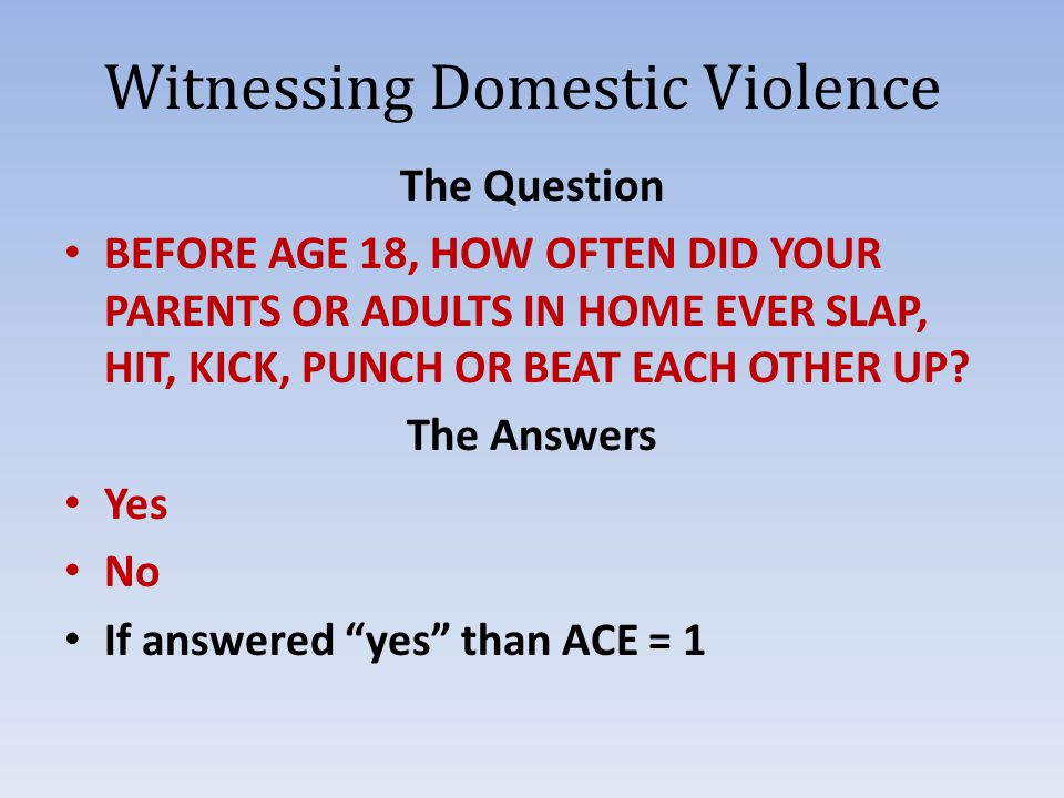 Witnessing Domestic Violence The Question BEFORE AGE 18, HOW OFTEN DID YOUR PARENTS OR ADULTS IN HOME EVER SLAP, HIT, KICK, PUNCH OR BEAT EACH OTHER UP.