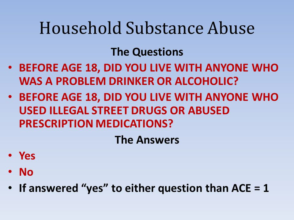 Household Substance Abuse The Questions BEFORE AGE 18, DID YOU LIVE WITH ANYONE WHO WAS A PROBLEM DRINKER OR ALCOHOLIC.