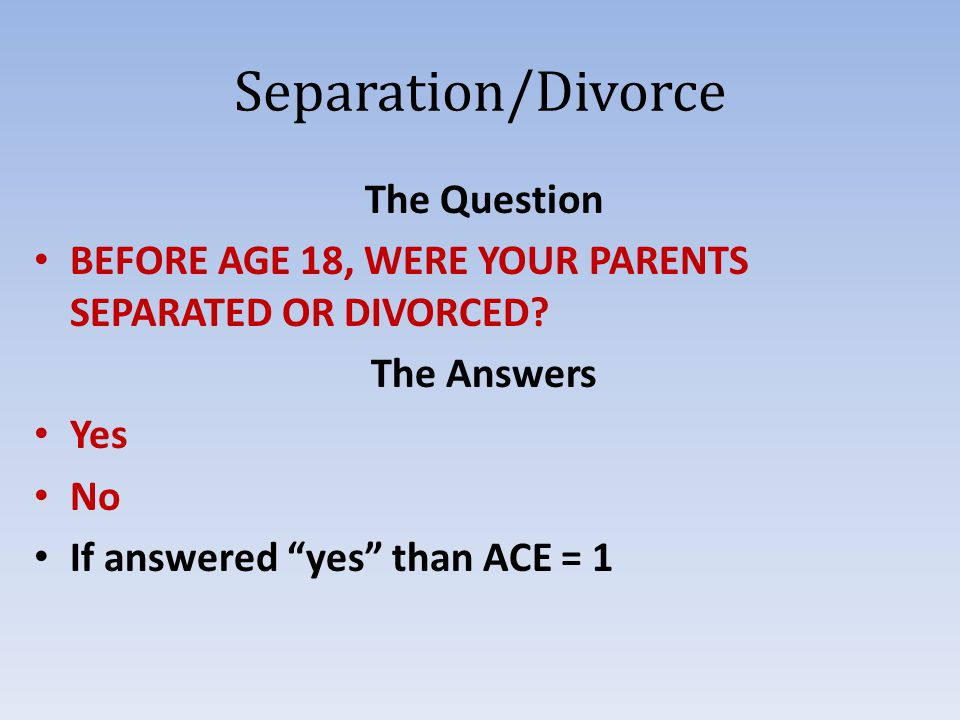 Separation/Divorce The Question BEFORE AGE 18, WERE YOUR PARENTS SEPARATED OR DIVORCED.
