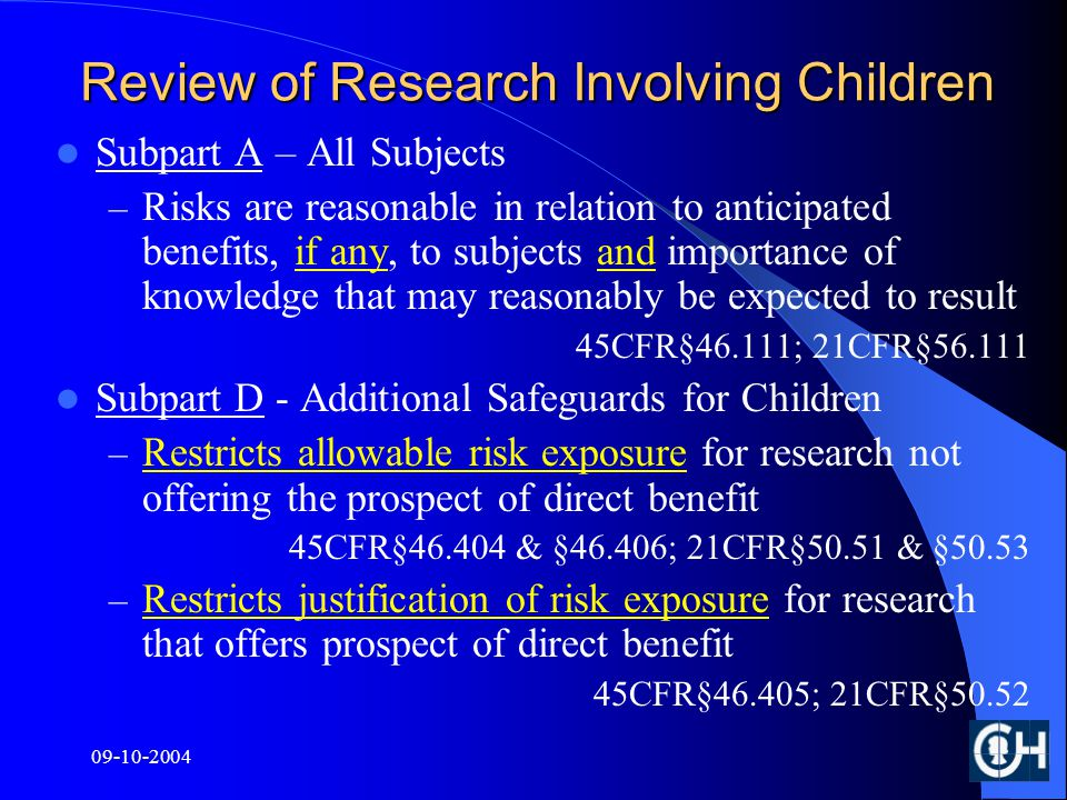 Review of Research Involving Children Subpart A – All Subjects – Risks are reasonable in relation to anticipated benefits, if any, to subjects and importance of knowledge that may reasonably be expected to result 45CFR§46.111; 21CFR§ Subpart D - Additional Safeguards for Children – Restricts allowable risk exposure for research not offering the prospect of direct benefit 45CFR§ & §46.406; 21CFR§50.51 & §50.53 – Restricts justification of risk exposure for research that offers prospect of direct benefit 45CFR§46.405; 21CFR§50.52