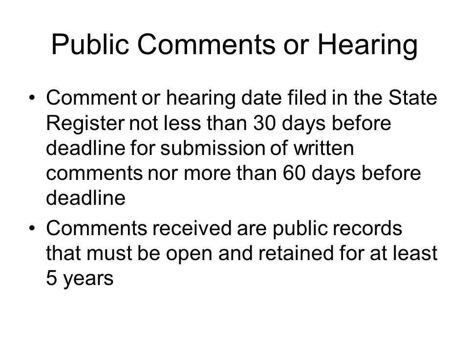 Public Comments or Hearing Comment or hearing date filed in the State Register not less than 30 days before deadline for submission of written comments nor more than 60 days before deadline Comments received are public records that must be open and retained for at least 5 years
