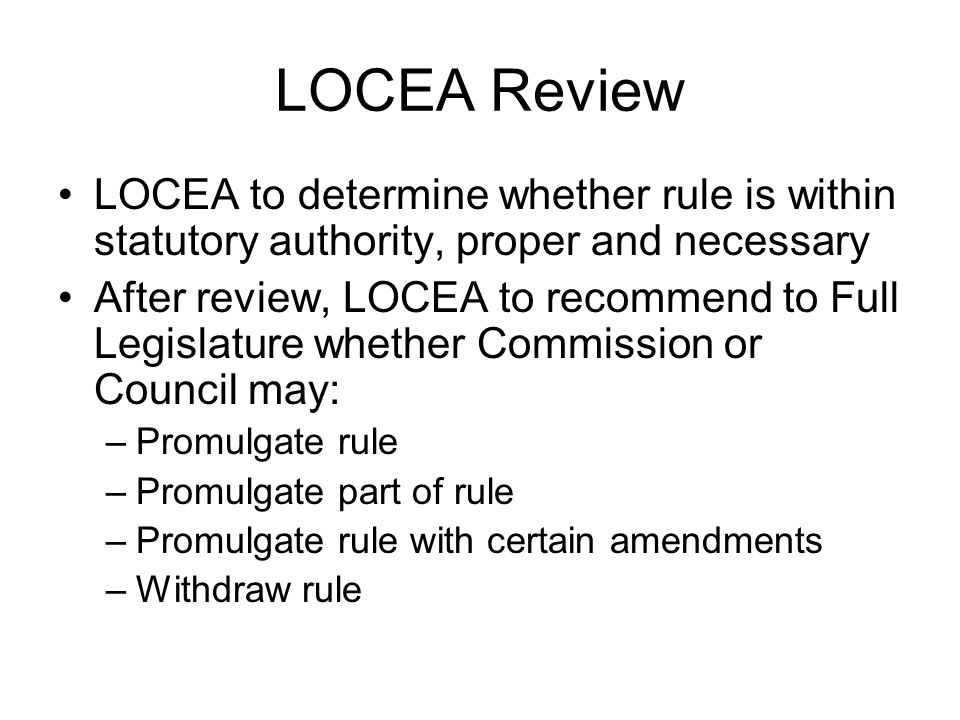 LOCEA Review LOCEA to determine whether rule is within statutory authority, proper and necessary After review, LOCEA to recommend to Full Legislature whether Commission or Council may: –Promulgate rule –Promulgate part of rule –Promulgate rule with certain amendments –Withdraw rule