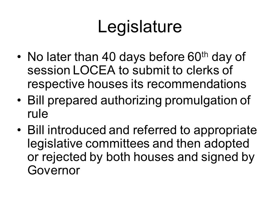 Legislature No later than 40 days before 60 th day of session LOCEA to submit to clerks of respective houses its recommendations Bill prepared authorizing promulgation of rule Bill introduced and referred to appropriate legislative committees and then adopted or rejected by both houses and signed by Governor