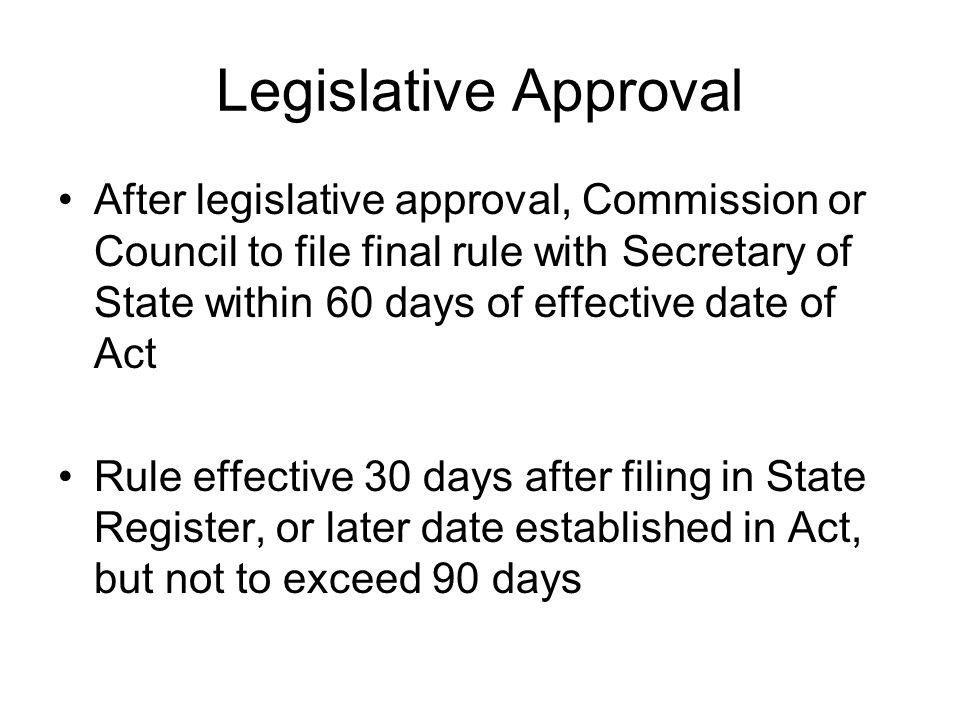Legislative Approval After legislative approval, Commission or Council to file final rule with Secretary of State within 60 days of effective date of Act Rule effective 30 days after filing in State Register, or later date established in Act, but not to exceed 90 days