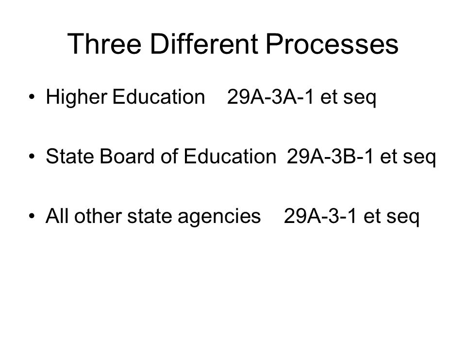 Three Different Processes Higher Education 29A-3A-1 et seq State Board of Education 29A-3B-1 et seq All other state agencies 29A-3-1 et seq