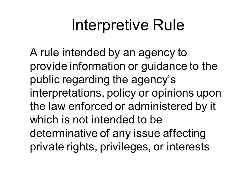 Interpretive Rule A rule intended by an agency to provide information or guidance to the public regarding the agency's interpretations, policy or opinions upon the law enforced or administered by it which is not intended to be determinative of any issue affecting private rights, privileges, or interests