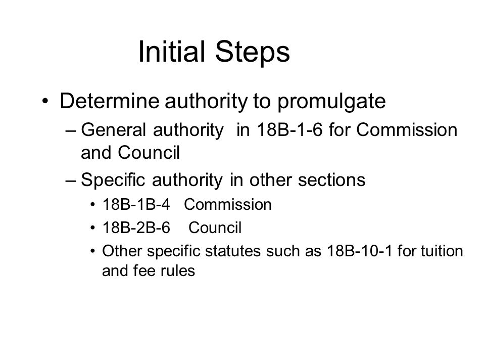 Initial Steps Determine authority to promulgate –General authority in 18B-1-6 for Commission and Council –Specific authority in other sections 18B-1B-4 Commission 18B-2B-6 Council Other specific statutes such as 18B-10-1 for tuition and fee rules