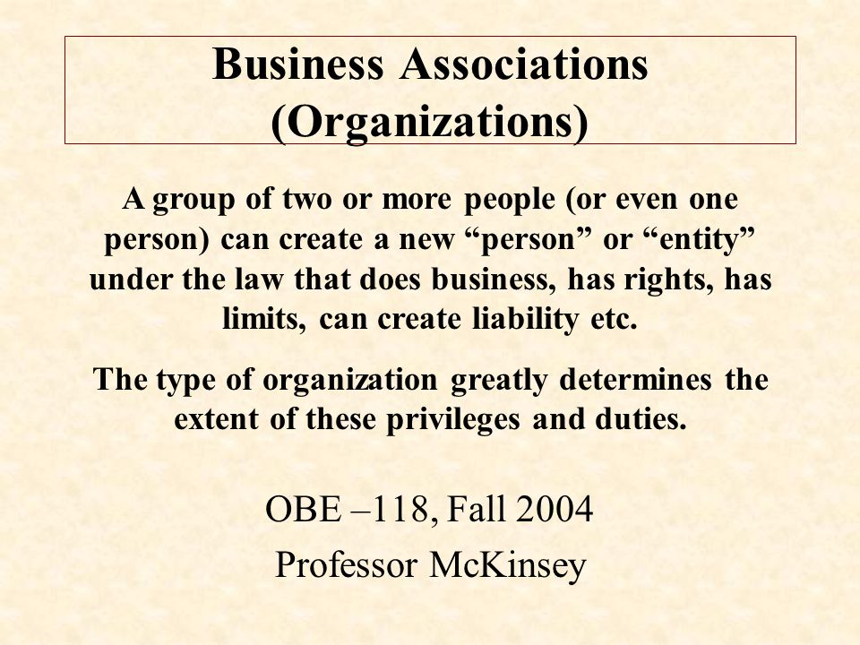 Business Associations (Organizations) OBE –118, Fall 2004 Professor McKinsey A group of two or more people (or even one person) can create a new person or entity under the law that does business, has rights, has limits, can create liability etc.