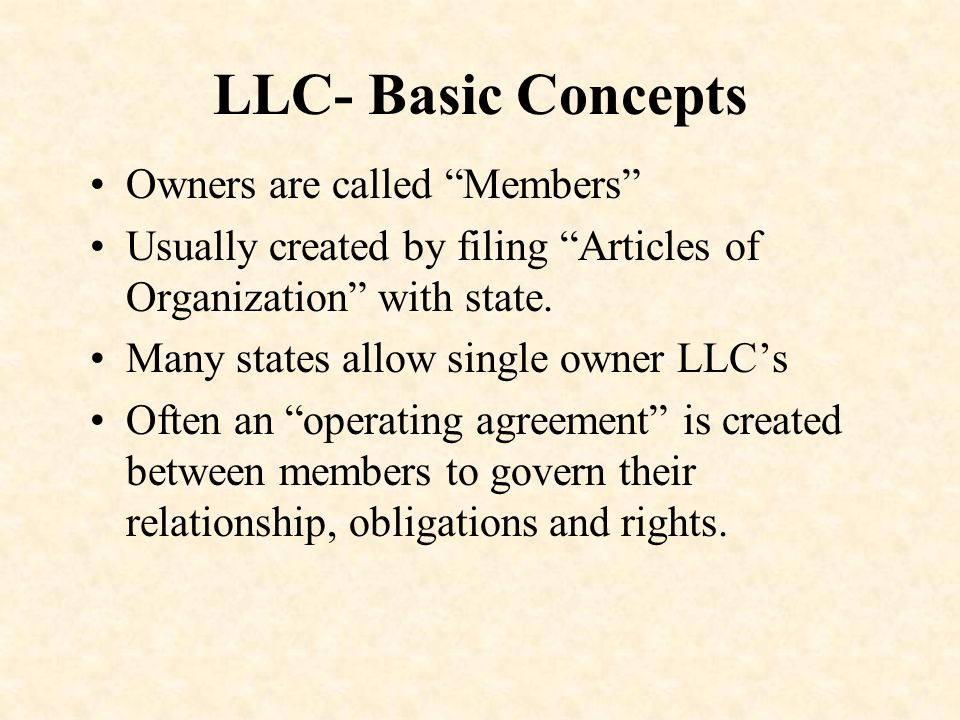 LLC- Basic Concepts Owners are called Members Usually created by filing Articles of Organization with state.
