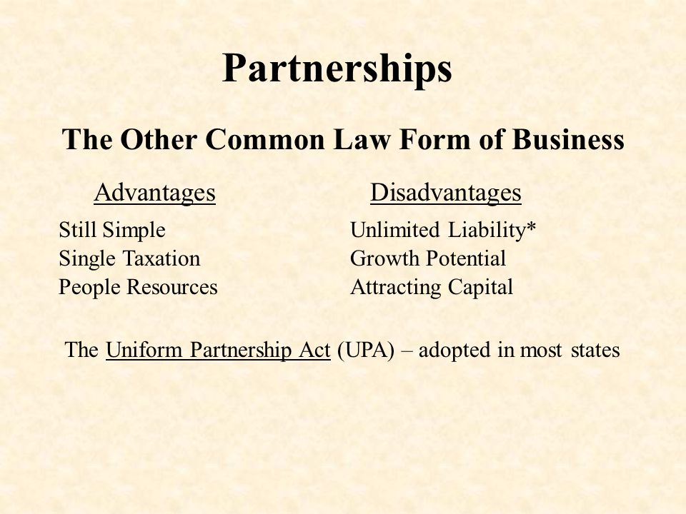 Partnerships The Other Common Law Form of Business Advantages Still Simple Single Taxation Disadvantages Unlimited Liability* Growth Potential Attracting CapitalPeople Resources The Uniform Partnership Act (UPA) – adopted in most states