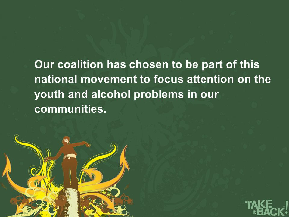 Our coalition has chosen to be part of this national movement to focus attention on the youth and alcohol problems in our communities.