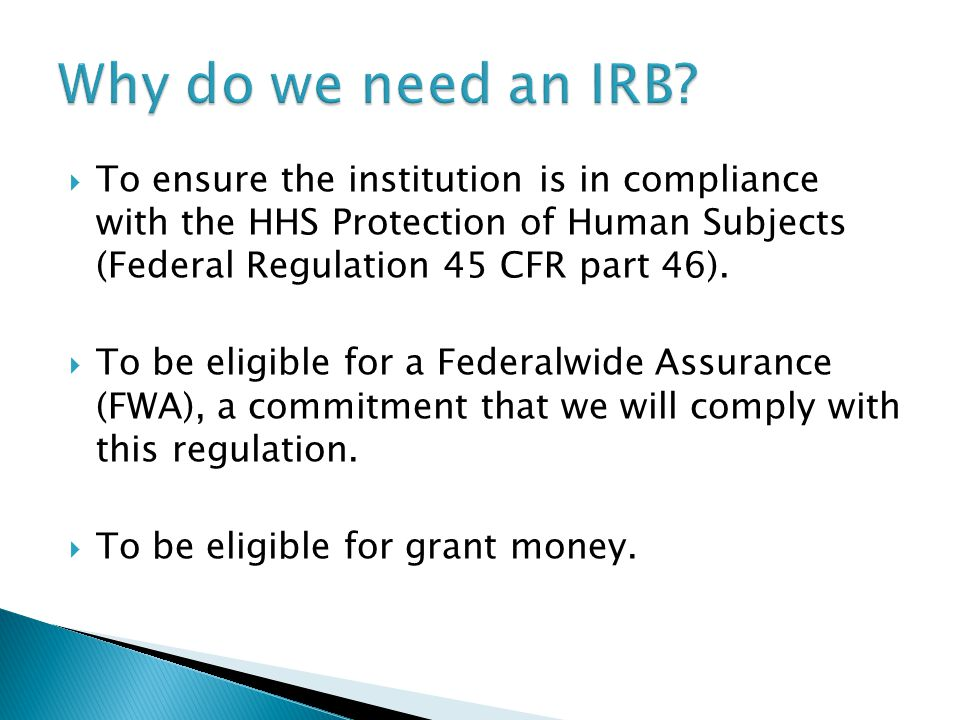  To ensure the institution is in compliance with the HHS Protection of Human Subjects (Federal Regulation 45 CFR part 46).