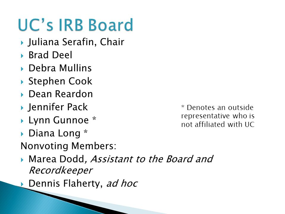  Juliana Serafin, Chair  Brad Deel  Debra Mullins  Stephen Cook  Dean Reardon  Jennifer Pack  Lynn Gunnoe *  Diana Long * Nonvoting Members:  Marea Dodd, Assistant to the Board and Recordkeeper  Dennis Flaherty, ad hoc * Denotes an outside representative who is not affiliated with UC