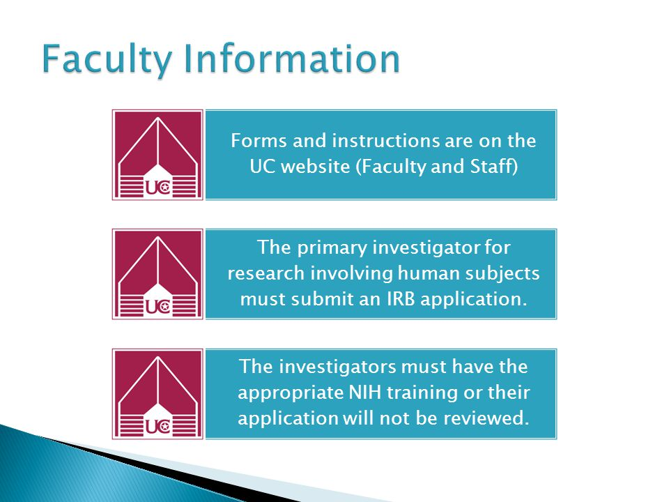 Forms and instructions are on the UC website (Faculty and Staff) The primary investigator for research involving human subjects must submit an IRB application.