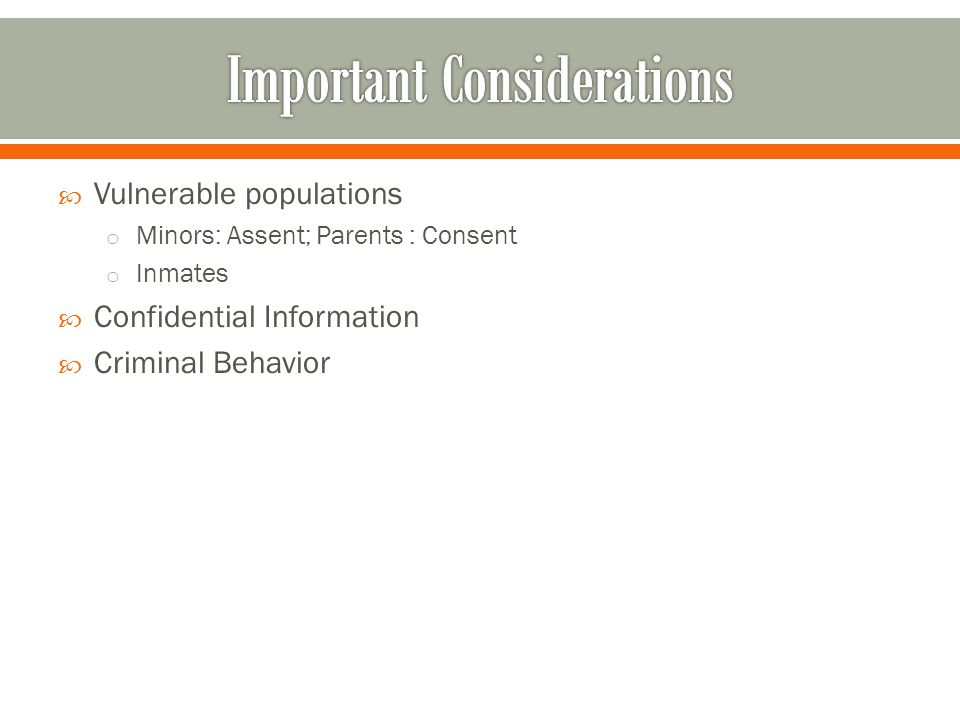  Vulnerable populations o Minors: Assent; Parents : Consent o Inmates  Confidential Information  Criminal Behavior