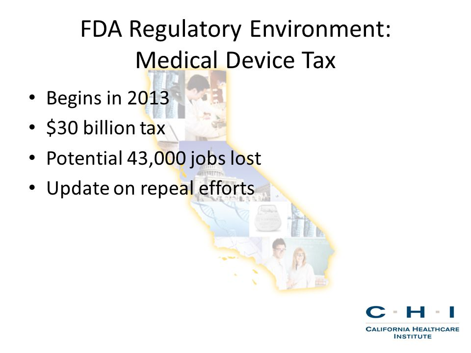 FDA Regulatory Environment: Medical Device Tax Begins in 2013 $30 billion tax Potential 43,000 jobs lost Update on repeal efforts