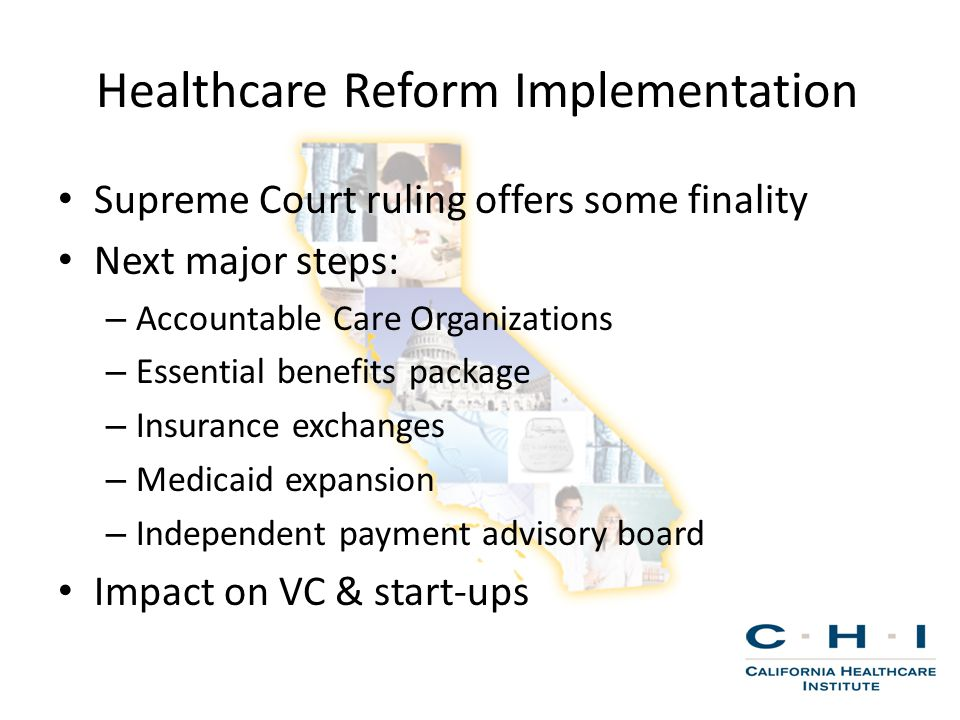 Healthcare Reform Implementation Supreme Court ruling offers some finality Next major steps: – Accountable Care Organizations – Essential benefits package – Insurance exchanges – Medicaid expansion – Independent payment advisory board Impact on VC & start-ups
