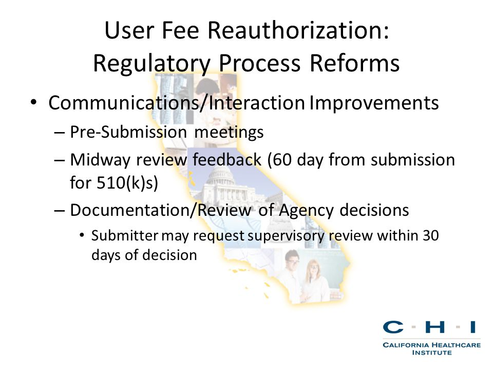 User Fee Reauthorization: Regulatory Process Reforms Communications/Interaction Improvements – Pre-Submission meetings – Midway review feedback (60 day from submission for 510(k)s) – Documentation/Review of Agency decisions Submitter may request supervisory review within 30 days of decision