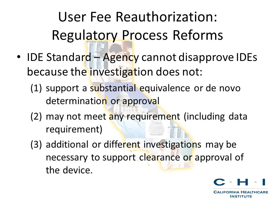 User Fee Reauthorization: Regulatory Process Reforms IDE Standard – Agency cannot disapprove IDEs because the investigation does not: (1)support a substantial equivalence or de novo determination or approval (2)may not meet any requirement (including data requirement) (3)additional or different investigations may be necessary to support clearance or approval of the device.