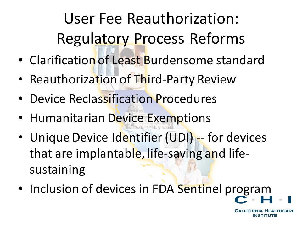User Fee Reauthorization: Regulatory Process Reforms Clarification of Least Burdensome standard Reauthorization of Third-Party Review Device Reclassification Procedures Humanitarian Device Exemptions Unique Device Identifier (UDI) -- for devices that are implantable, life-saving and life- sustaining Inclusion of devices in FDA Sentinel program
