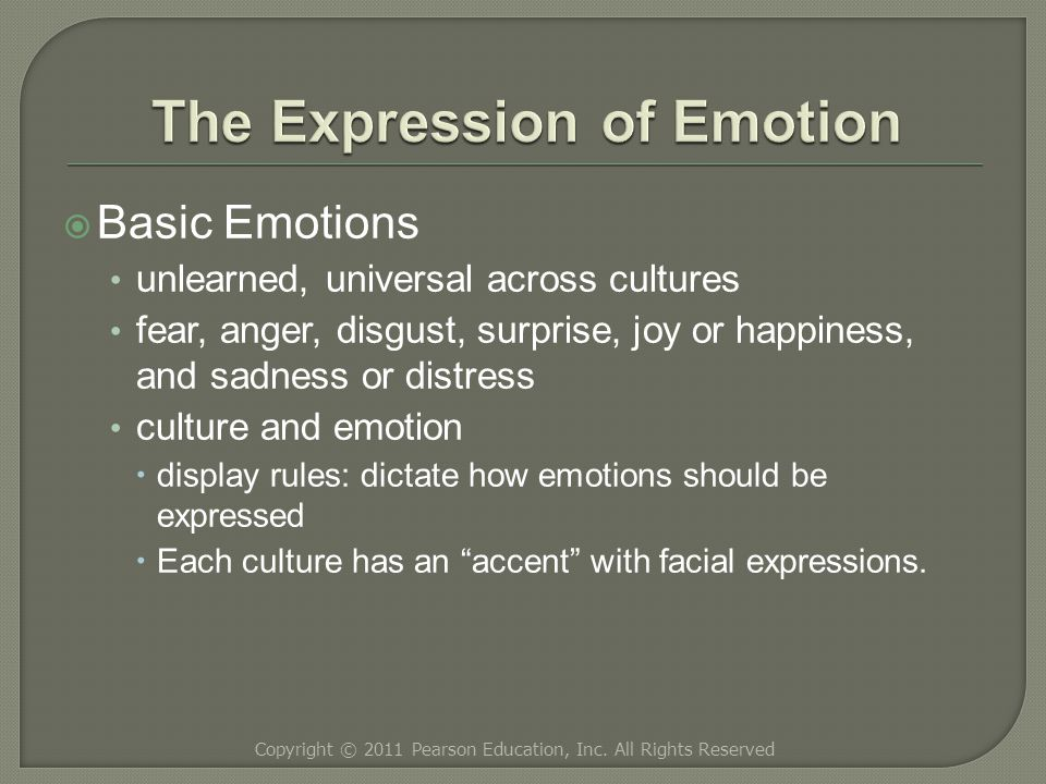  Basic Emotions unlearned, universal across cultures fear, anger, disgust, surprise, joy or happiness, and sadness or distress culture and emotion  display rules: dictate how emotions should be expressed  Each culture has an accent with facial expressions.