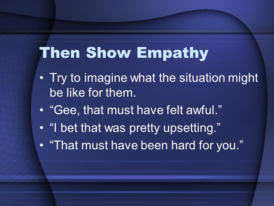 Then Show Empathy Try to imagine what the situation might be like for them.