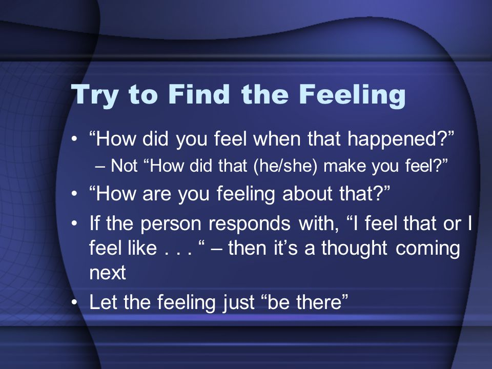Try to Find the Feeling How did you feel when that happened –Not How did that (he/she) make you feel How are you feeling about that If the person responds with, I feel that or I feel like...