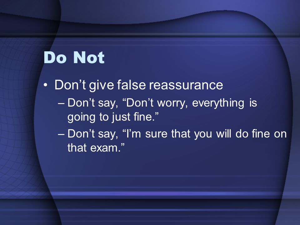 Do Not Don't give false reassurance –Don't say, Don't worry, everything is going to just fine. –Don't say, I'm sure that you will do fine on that exam.