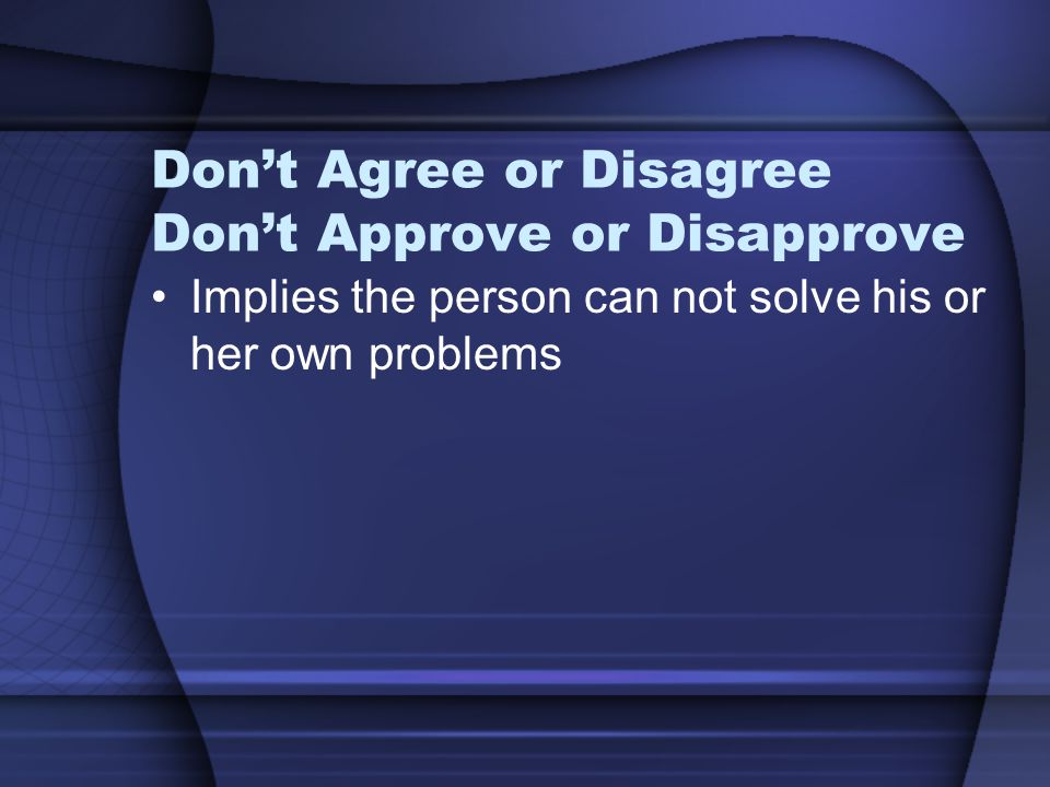 Don't Agree or Disagree Don't Approve or Disapprove Implies the person can not solve his or her own problems