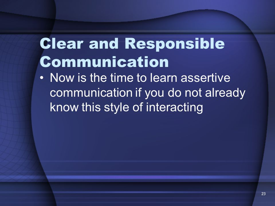 23 Clear and Responsible Communication Now is the time to learn assertive communication if you do not already know this style of interacting