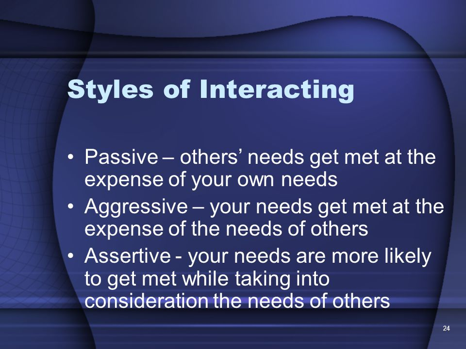 24 Styles of Interacting Passive – others' needs get met at the expense of your own needs Aggressive – your needs get met at the expense of the needs of others Assertive - your needs are more likely to get met while taking into consideration the needs of others