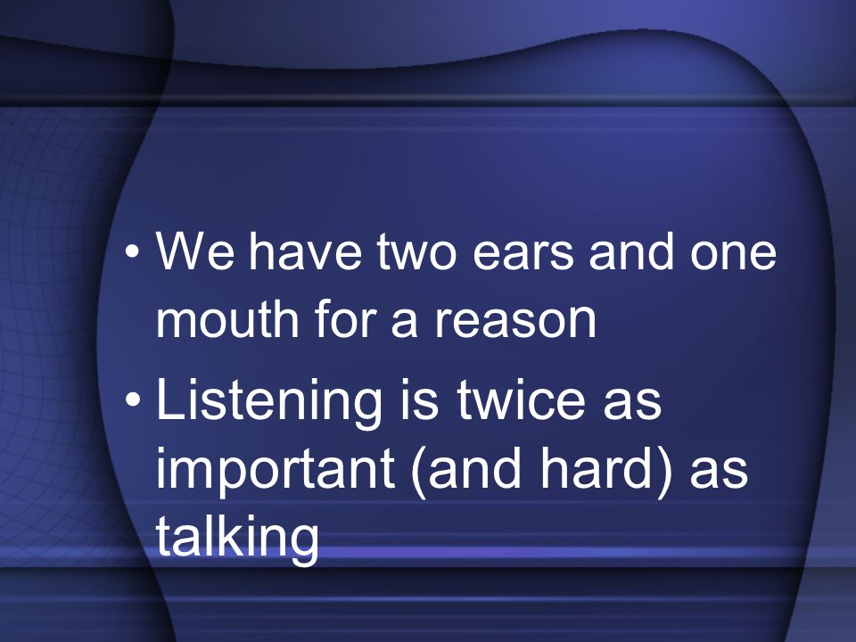 We have two ears and one mouth for a reaso n Listening is twice as important (and hard) as talking