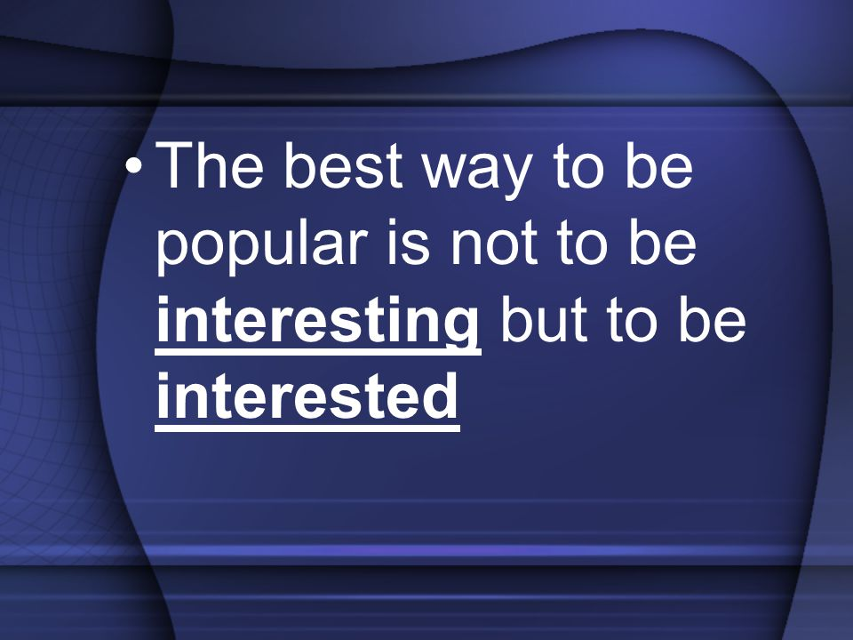 The best way to be popular is not to be interesting but to be interested