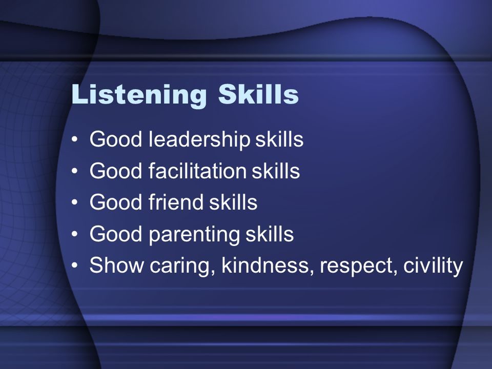 Listening Skills Good leadership skills Good facilitation skills Good friend skills Good parenting skills Show caring, kindness, respect, civility
