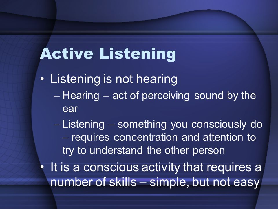 Active Listening Listening is not hearing –Hearing – act of perceiving sound by the ear –Listening – something you consciously do – requires concentration and attention to try to understand the other person It is a conscious activity that requires a number of skills – simple, but not easy