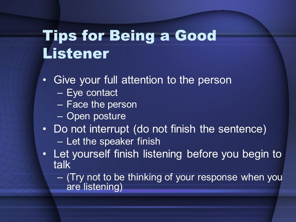 Tips for Being a Good Listener Give your full attention to the person –Eye contact –Face the person –Open posture Do not interrupt (do not finish the sentence) –Let the speaker finish Let yourself finish listening before you begin to talk –(Try not to be thinking of your response when you are listening)